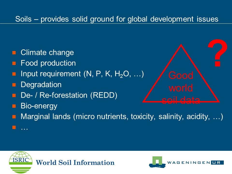 Soils – provides solid ground for global development issues Climate change Food production Input requirement (N, P, K, H 2 O, …) Degradation De- / Re-forestation (REDD) Bio-energy Marginal lands (micro nutrients, toxicity, salinity, acidity, …) … Good world soil data