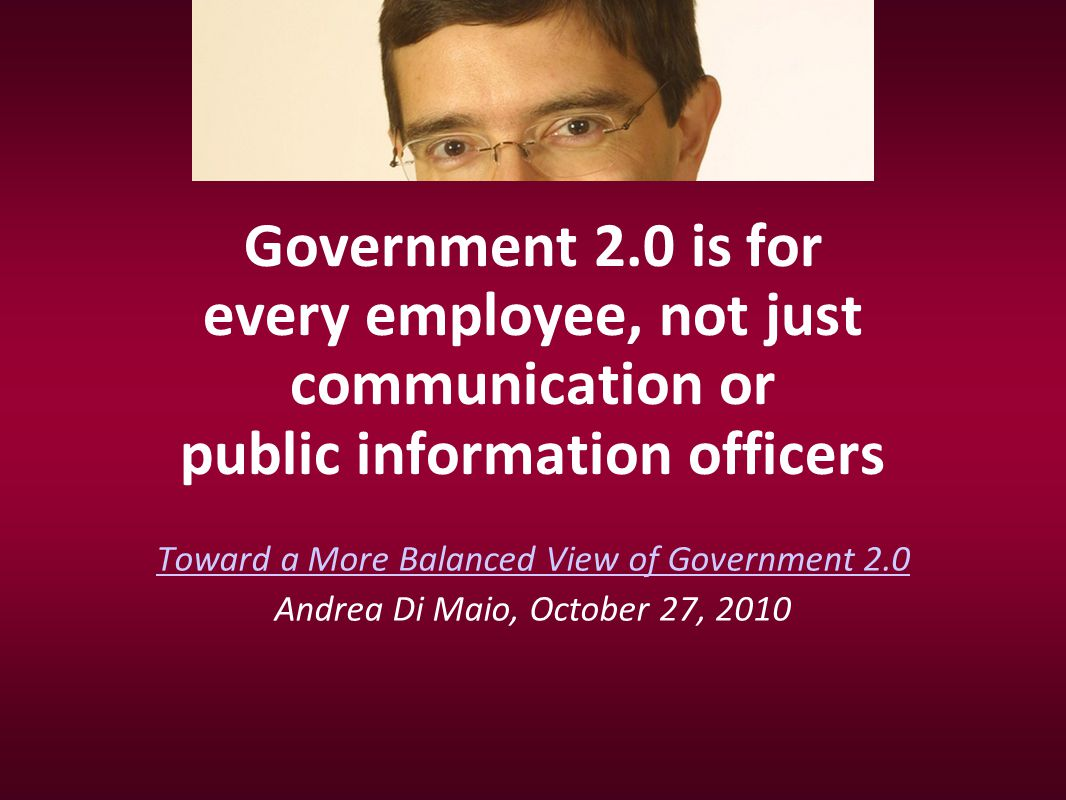 Government 2.0 is for every employee, not just communication or public information officers Toward a More Balanced View of Government 2.0 Andrea Di Ma