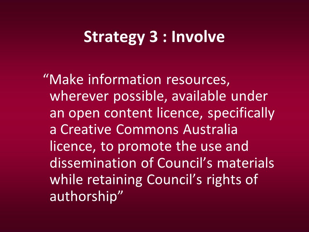 Strategy 3 : Involve Make information resources, wherever possible, available under an open content licence, specifically a Creative Commons Australia licence, to promote the use and dissemination of Council's materials while retaining Council's rights of authorship