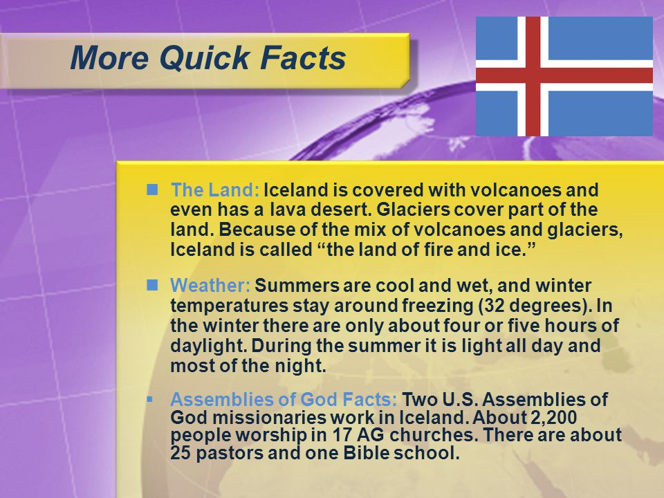 The Land: Iceland is covered with volcanoes and even has a lava desert. Glaciers cover part of the land. Because of the mix of volcanoes and glaciers,