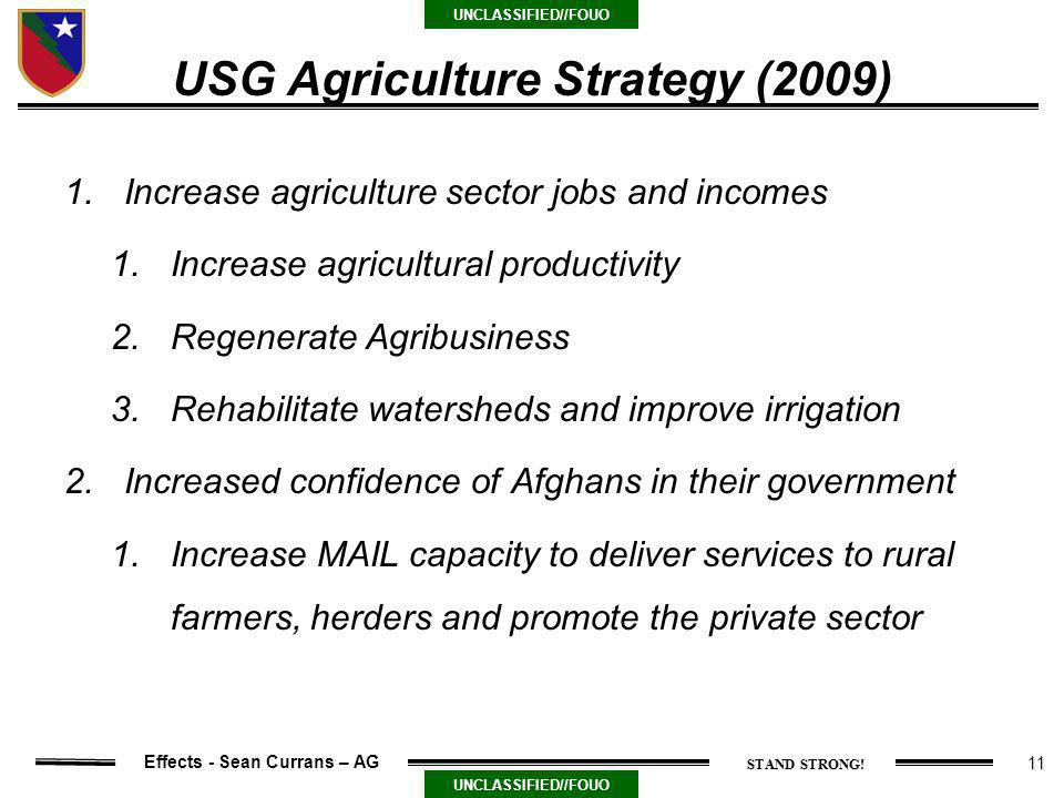 11 UNCLASSIFIED//FOUO Effects - Sean Currans – AG USG Agriculture Strategy (2009) 1.Increase agriculture sector jobs and incomes 1.Increase agricultural productivity 2.Regenerate Agribusiness 3.Rehabilitate watersheds and improve irrigation 2.Increased confidence of Afghans in their government 1.Increase MAIL capacity to deliver services to rural farmers, herders and promote the private sector
