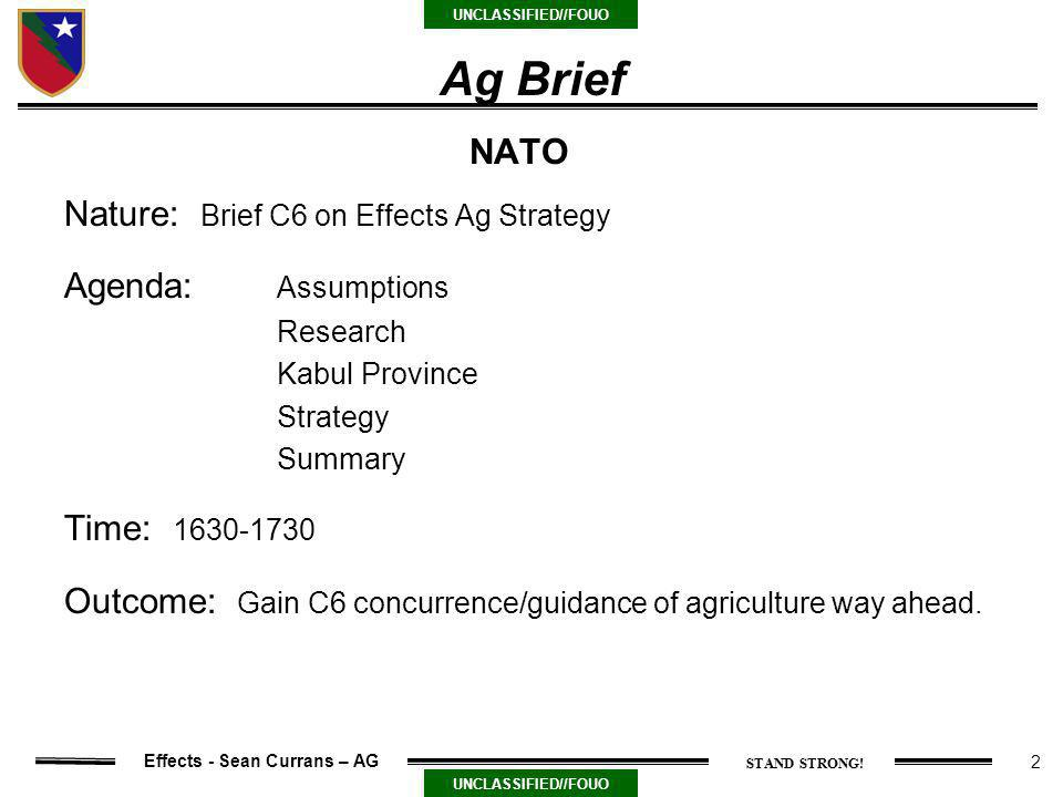 2 UNCLASSIFIED//FOUO Effects - Sean Currans – AG Ag Brief Nature: Brief C6 on Effects Ag Strategy Agenda: Assumptions Research Kabul Province Strategy Summary Time: 1630-1730 Outcome: Gain C6 concurrence/guidance of agriculture way ahead.