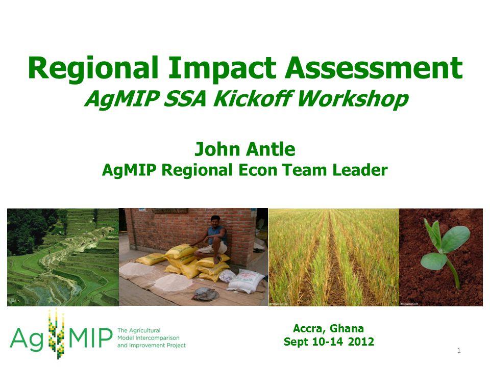 Regional Impact Assessment AgMIP SSA Kickoff Workshop John Antle AgMIP Regional Econ Team Leader 1 Accra, Ghana Sept 10-14 2012