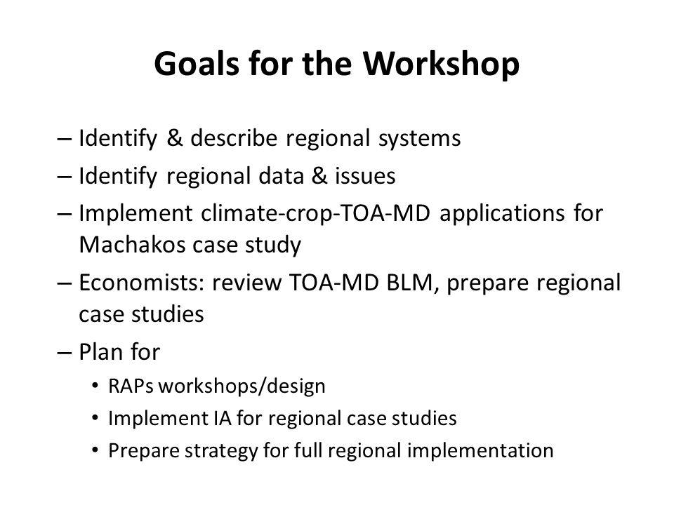 Goals for the Workshop – Identify & describe regional systems – Identify regional data & issues – Implement climate-crop-TOA-MD applications for Macha