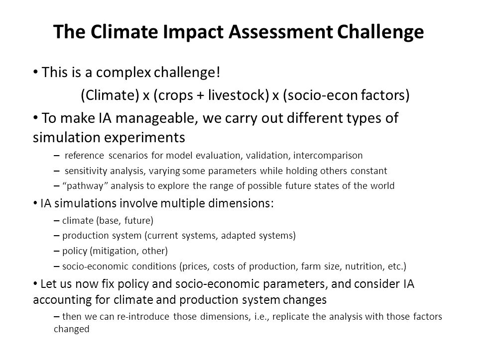 This is a complex challenge! (Climate) x (crops + livestock) x (socio-econ factors) To make IA manageable, we carry out different types of simulation