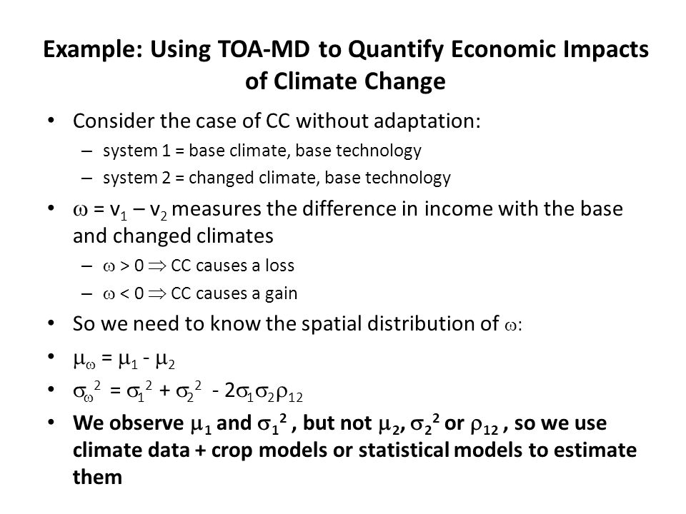 Consider the case of CC without adaptation: – system 1 = base climate, base technology – system 2 = changed climate, base technology  = v 1 – v 2 measures the difference in income with the base and changed climates –  > 0  CC causes a loss –  < 0  CC causes a gain So we need to know the spatial distribution of  :   =  1 -  2   2 =  1 2 +  2 2 - 2  1  2  12 We observe  1 and  1 2, but not  2,  2 2 or  12, so we use climate data + crop models or statistical models to estimate them Example: Using TOA-MD to Quantify Economic Impacts of Climate Change