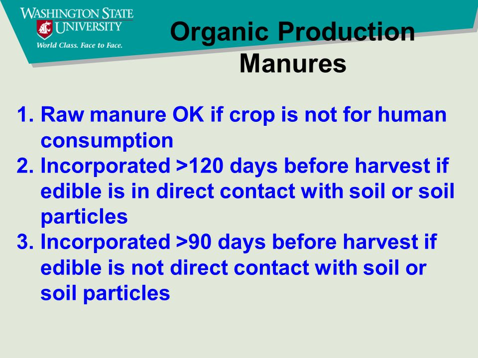 Organic Production Manures 1.Raw manure OK if crop is not for human consumption 2.Incorporated >120 days before harvest if edible is in direct contact