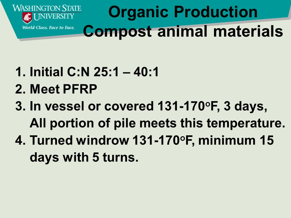 Organic Production Compost animal materials 1.Initial C:N 25:1 – 40:1 2.Meet PFRP 3.In vessel or covered 131-170 o F, 3 days, All portion of pile meet