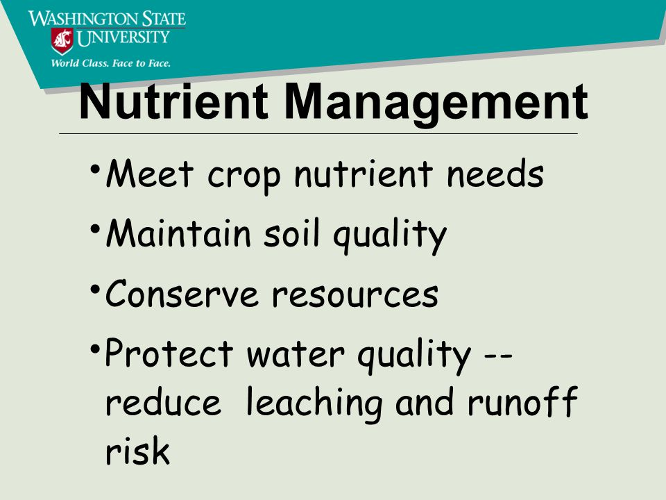 Nutrient Management Meet crop nutrient needs Maintain soil quality Conserve resources Protect water quality -- reduce leaching and runoff risk