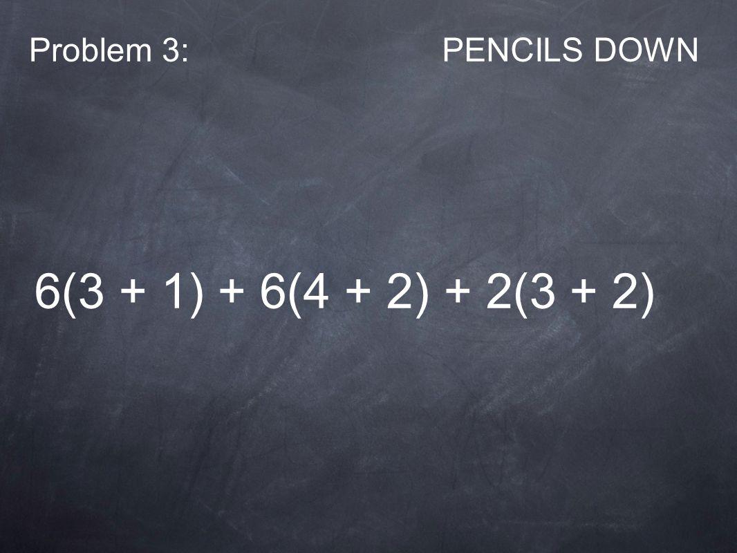 Problem 3:PENCILS DOWN 6(3 + 1) + 6(4 + 2) + 2(3 + 2)