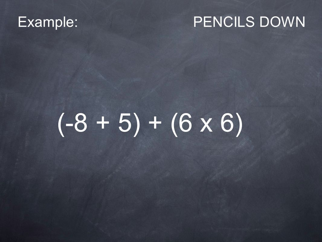 Example:PENCILS DOWN (-8 + 5) + (6 x 6)