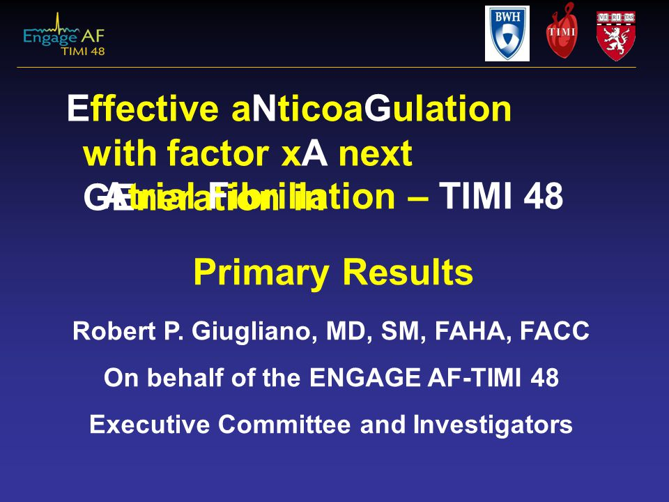 Effective aNticoaGulation with factor xA next GEneration in Atrial Fibrillation – TIMI 48 Primary Results Robert P. Giugliano, MD, SM, FAHA, FACC On b
