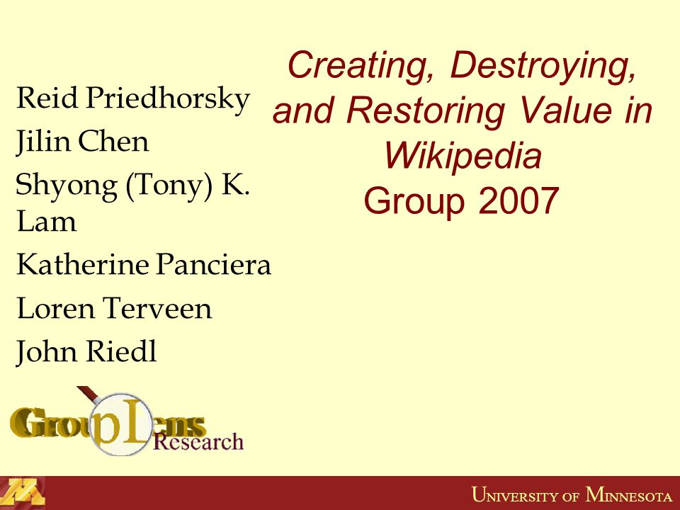 U NIVERSITY OF M INNESOTA Creating, Destroying, and Restoring Value in Wikipedia Group 2007 Reid Priedhorsky Jilin Chen Shyong (Tony) K.