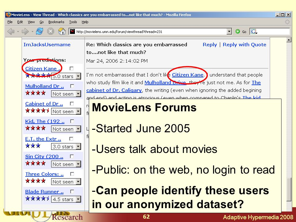 Adaptive Hypermedia 2008 62 MovieLens Forums -Started June 2005 -Users talk about movies -Public: on the web, no login to read -Can people identify these users in our anonymized dataset?