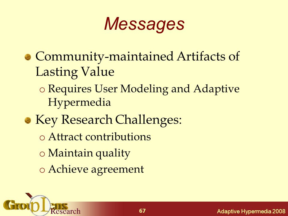 Adaptive Hypermedia 2008 67 Messages Community-maintained Artifacts of Lasting Value o Requires User Modeling and Adaptive Hypermedia Key Research Challenges: o Attract contributions o Maintain quality o Achieve agreement