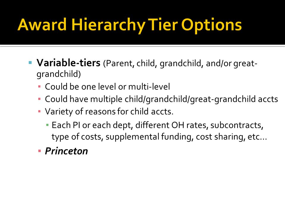  Drexel:  Pros: ▪ At a glance project funding history ▪ Award Notice shows child distributions ▪ Shows supplements ▪ Allows for different Overhead Rates ▪ Allows for different PI's and different Proposal Titles within a award/contract  Cons: ▪ When obligating new funding, remembering to add each parent level ▪ New Award reporting runs off of Tier Two not Tier One ▪ Does not show cost share funding