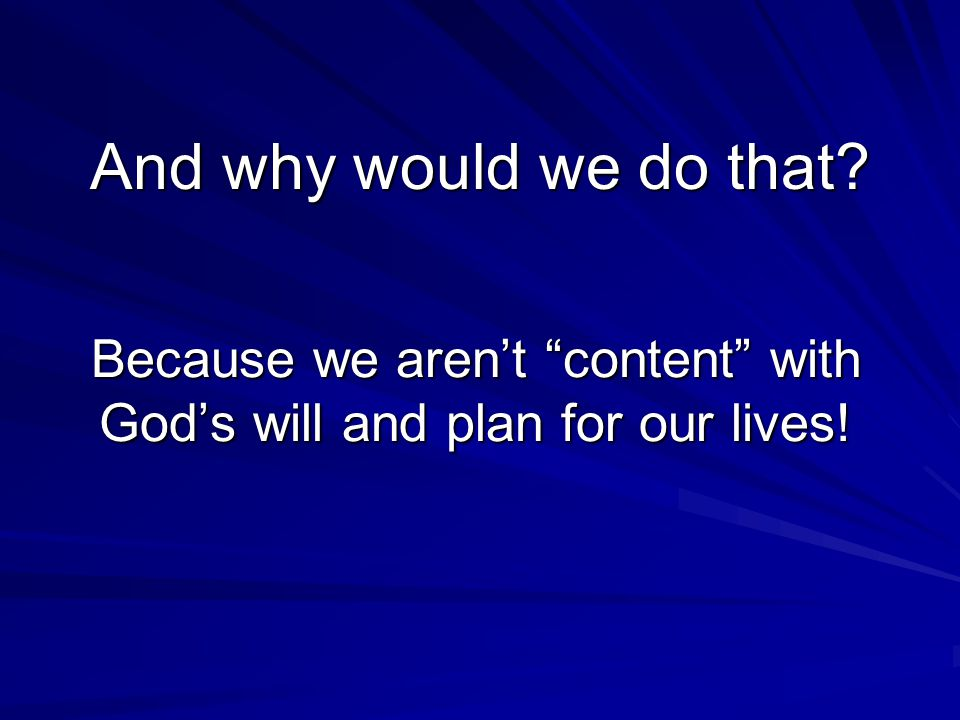 And why would we do that? Because we aren't content with God's will and plan for our lives!