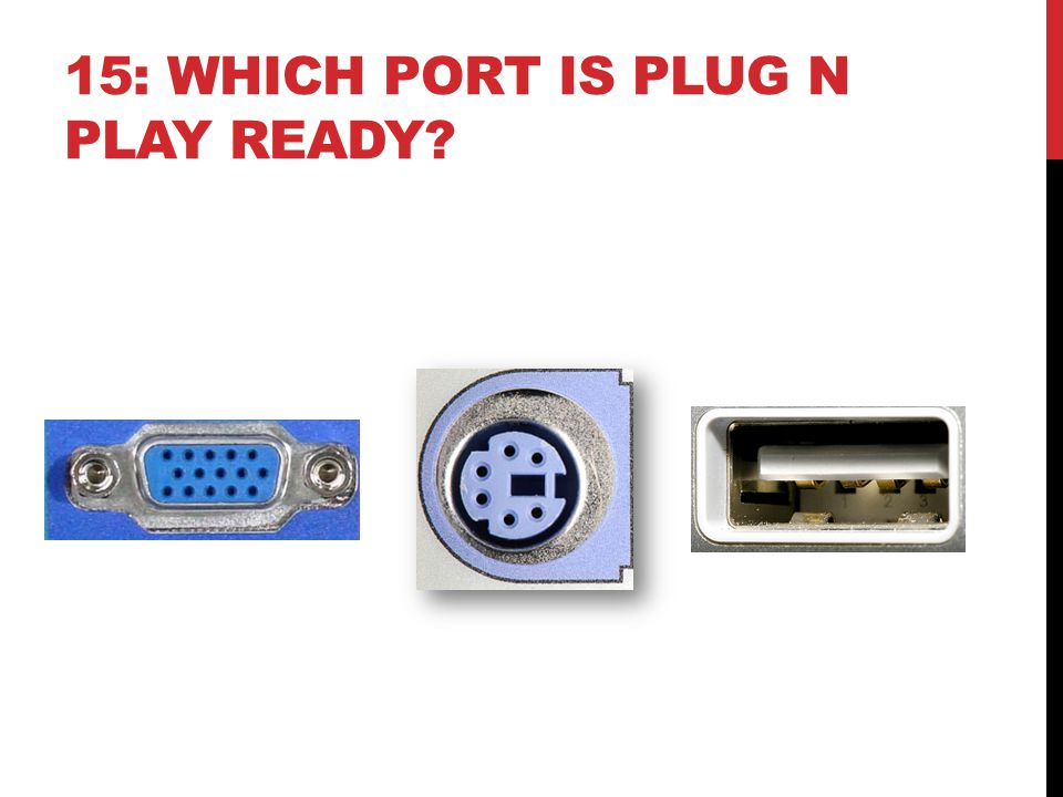 15: WHICH PORT IS PLUG N PLAY READY?