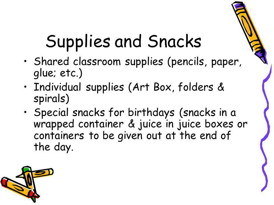 Supplies and Snacks Shared classroom supplies (pencils, paper, glue; etc.) Individual supplies (Art Box, folders & spirals) Special snacks for birthdays (snacks in a wrapped container & juice in juice boxes or containers to be given out at the end of the day.