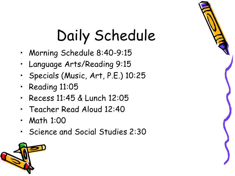 Daily Schedule Morning Schedule 8:40-9:15 Language Arts/Reading 9:15 Specials (Music, Art, P.E.) 10:25 Reading 11:05 Recess 11:45 & Lunch 12:05 Teacher Read Aloud 12:40 Math 1:00 Science and Social Studies 2:30