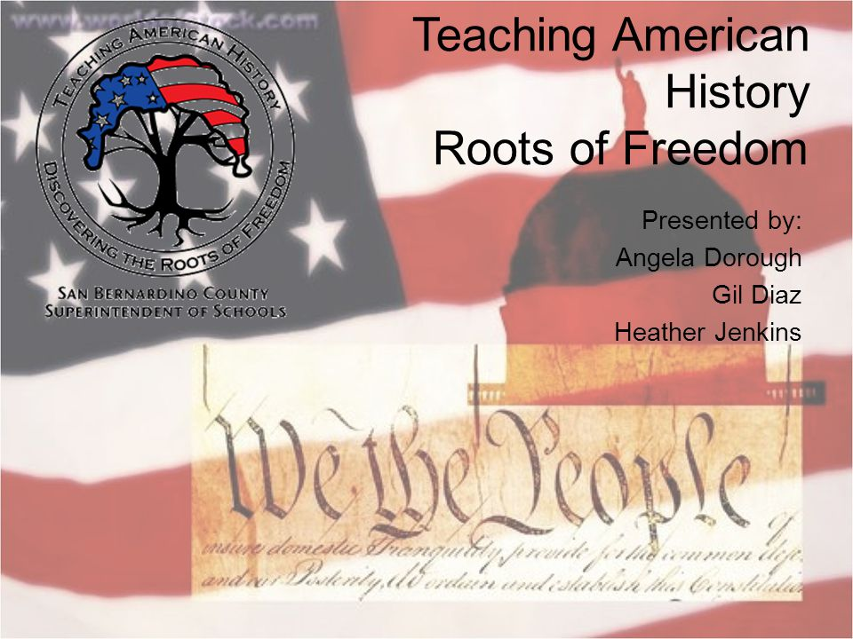 Teaching American History Roots of Freedom Presented by: Angela Dorough Gil Diaz Heather Jenkins