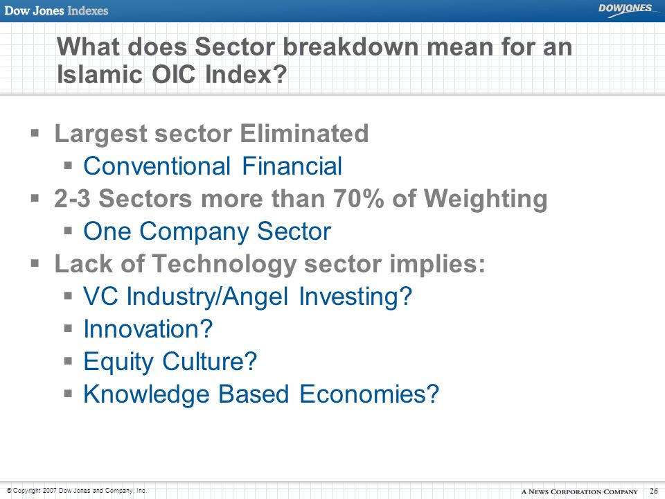 © Copyright 2007 Dow Jones and Company, Inc. 26 What does Sector breakdown mean for an Islamic OIC Index?  Largest sector Eliminated  Conventional F