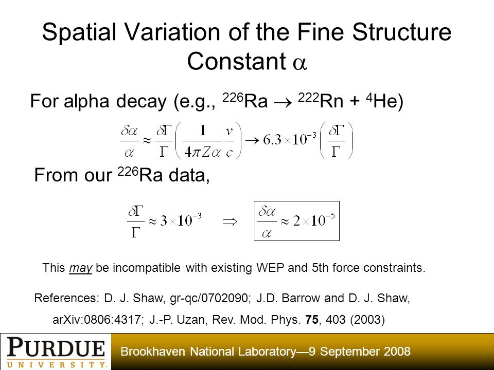 Brookhaven National Laboratory—9 September 2008 Spatial Variation of the Fine Structure Constant  For alpha decay (e.g., 226 Ra  222 Rn + 4 He) From our 226 Ra data, This may be incompatible with existing WEP and 5th force constraints.