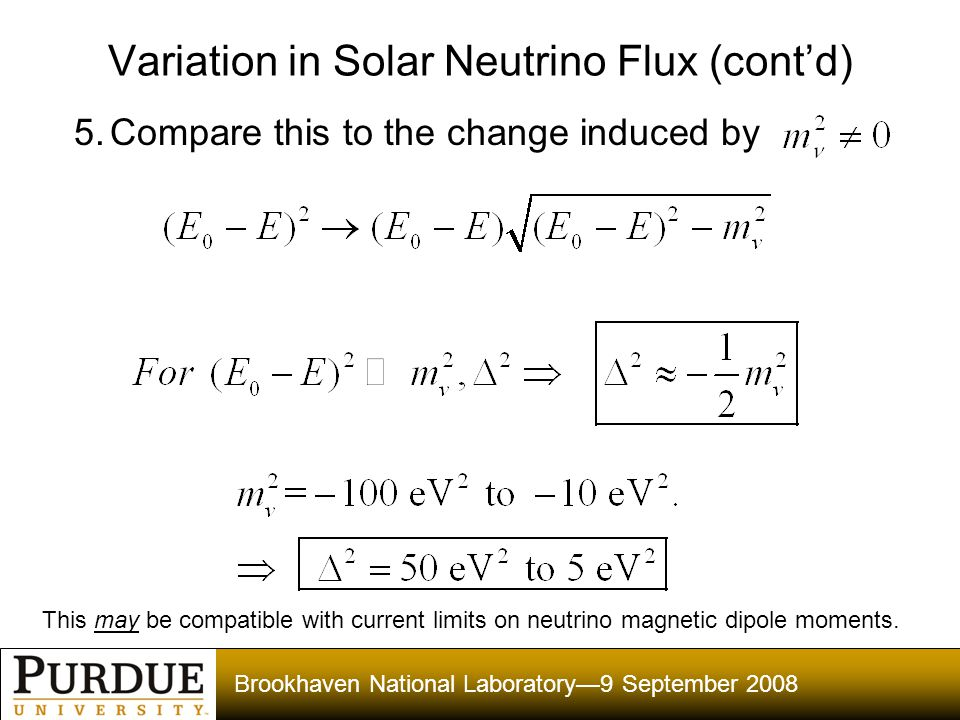 Brookhaven National Laboratory—9 September 2008 Variation in Solar Neutrino Flux (cont'd) 5.Compare this to the change induced by This may be compatible with current limits on neutrino magnetic dipole moments.
