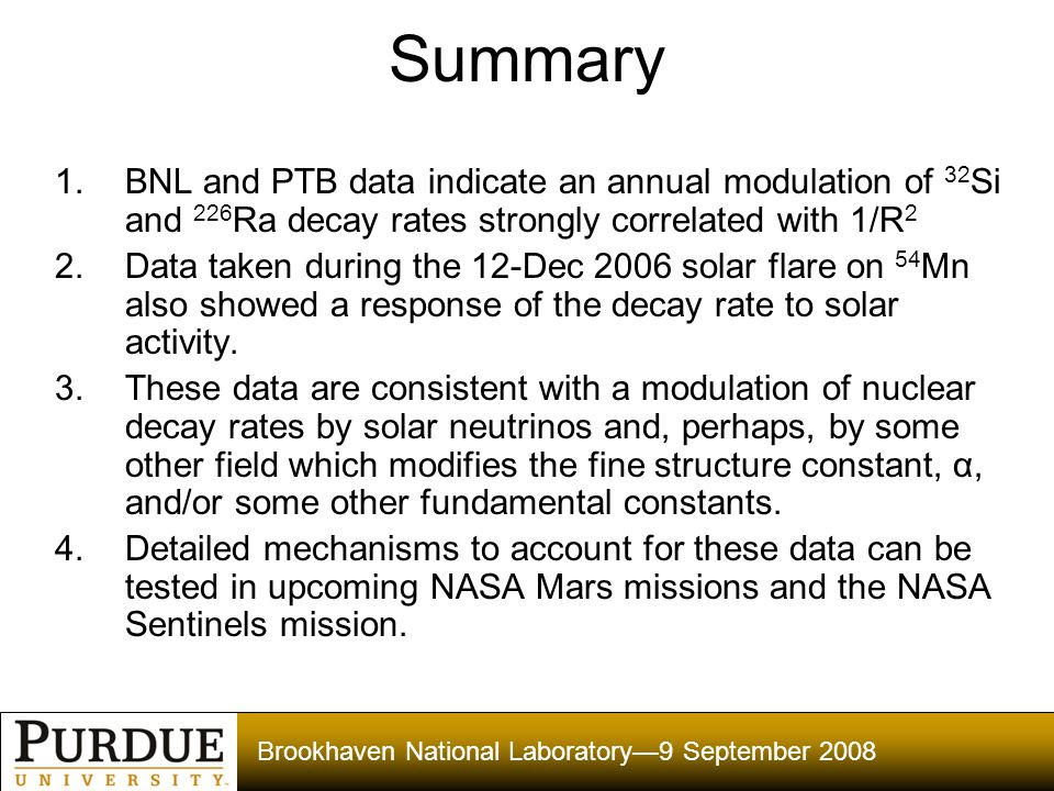 Brookhaven National Laboratory—9 September 2008 Summary 1.BNL and PTB data indicate an annual modulation of 32 Si and 226 Ra decay rates strongly correlated with 1/R 2 2.Data taken during the 12-Dec 2006 solar flare on 54 Mn also showed a response of the decay rate to solar activity.
