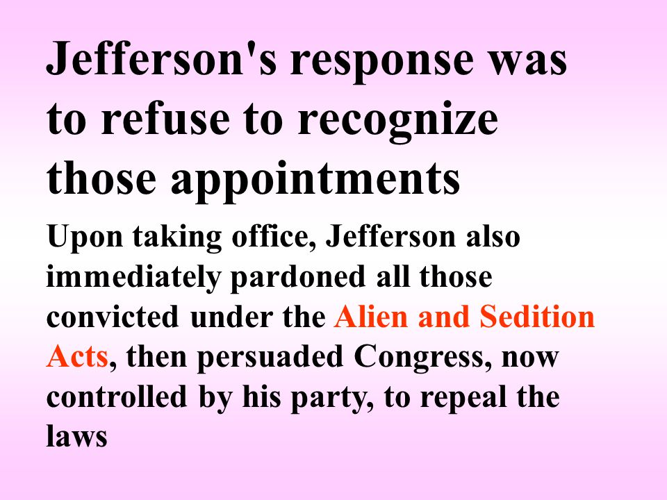 Jefferson s response was to refuse to recognize those appointments Upon taking office, Jefferson also immediately pardoned all those convicted under the Alien and Sedition Acts, then persuaded Congress, now controlled by his party, to repeal the laws