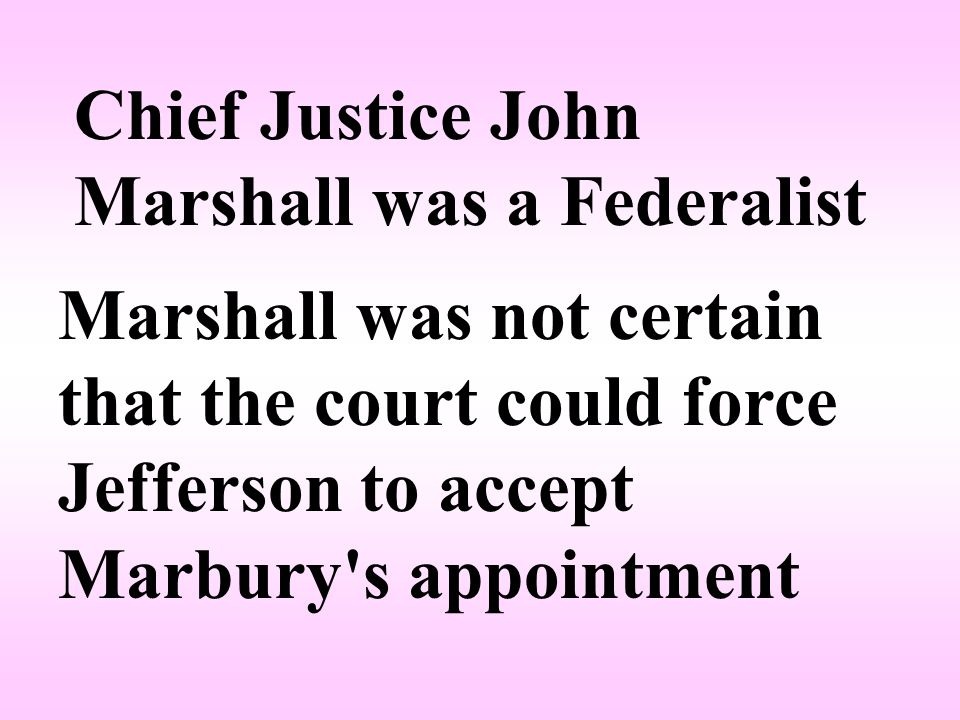Chief Justice John Marshall was a Federalist Marshall was not certain that the court could force Jefferson to accept Marbury s appointment