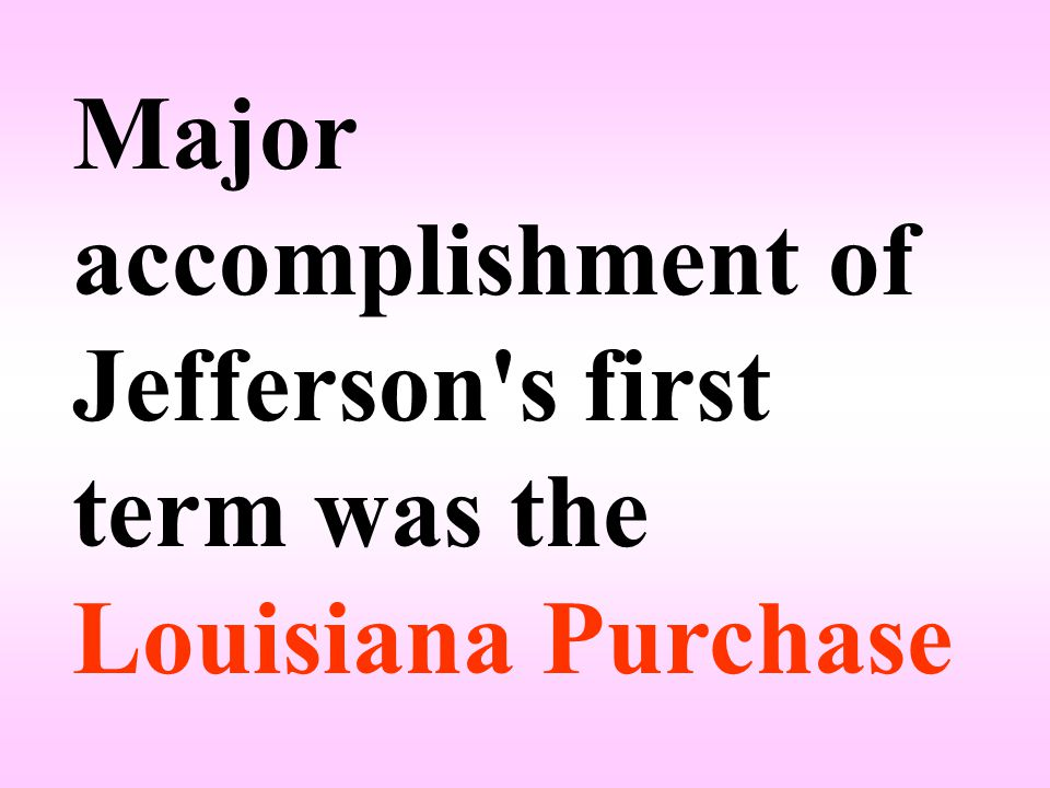 Major accomplishment of Jefferson s first term was the Louisiana Purchase