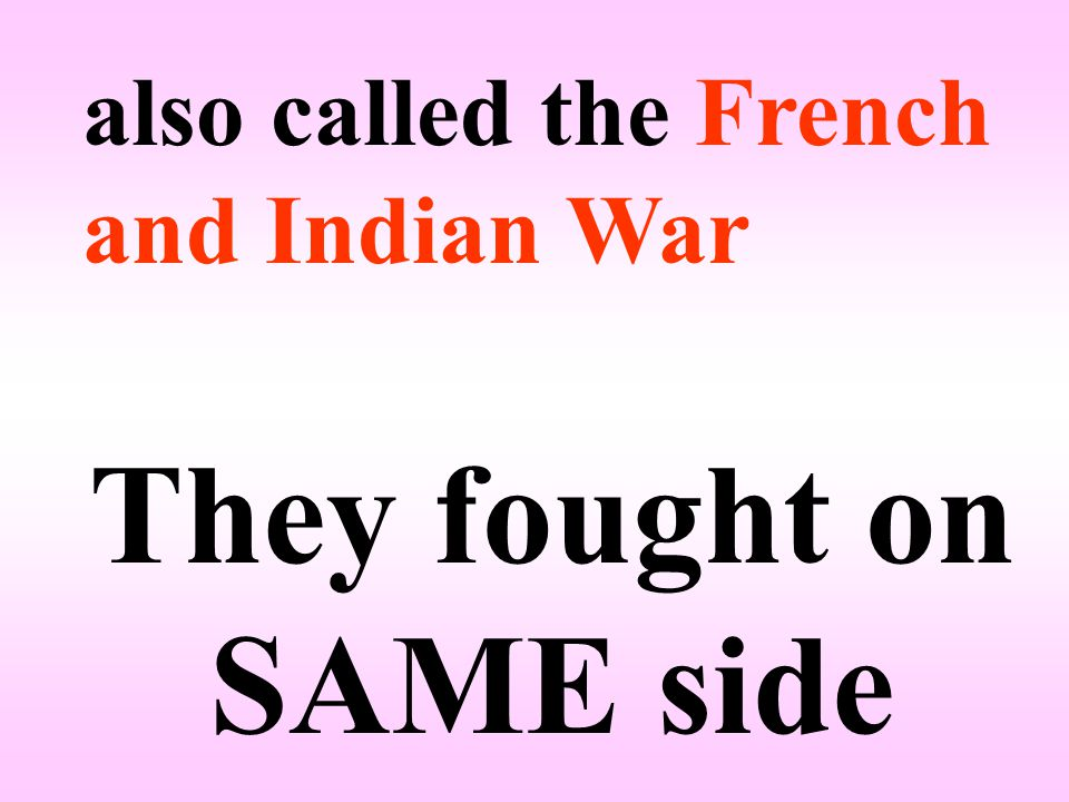 also called the French and Indian War They fought on SAME side