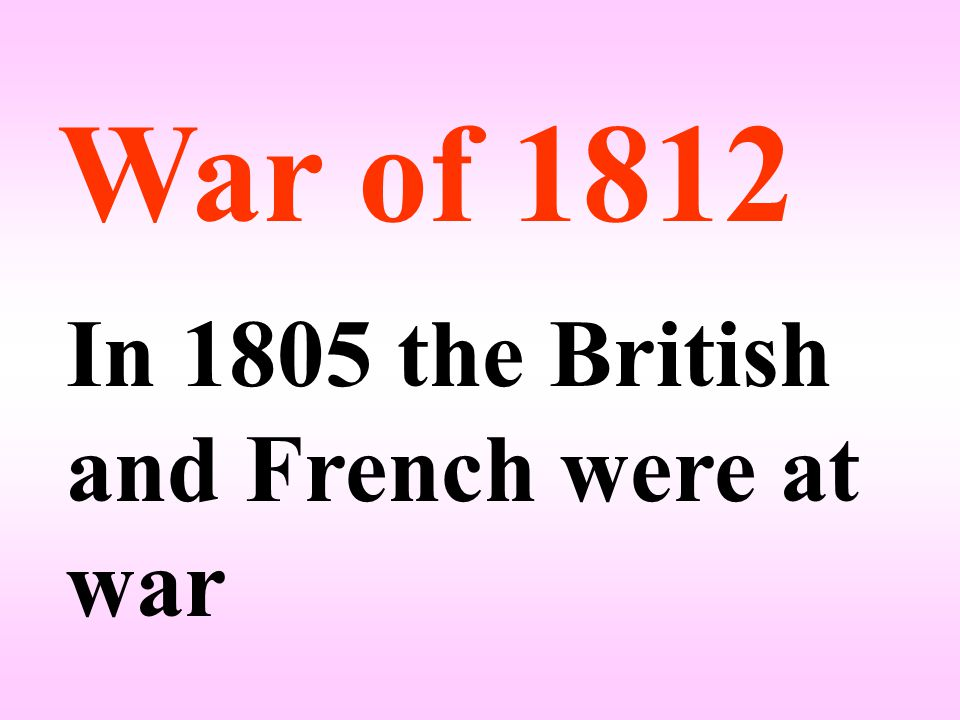 War of 1812 In 1805 the British and French were at war