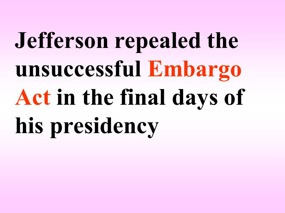 Jefferson repealed the unsuccessful Embargo Act in the final days of his presidency