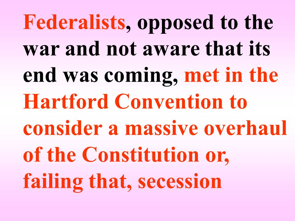 Federalists, opposed to the war and not aware that its end was coming, met in the Hartford Convention to consider a massive overhaul of the Constitution or, failing that, secession
