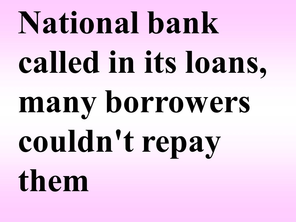 National bank called in its loans, many borrowers couldn t repay them