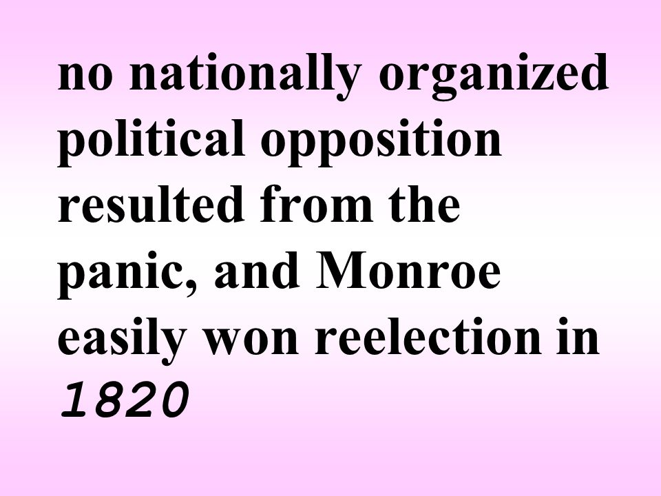 no nationally organized political opposition resulted from the panic, and Monroe easily won reelection in 1820
