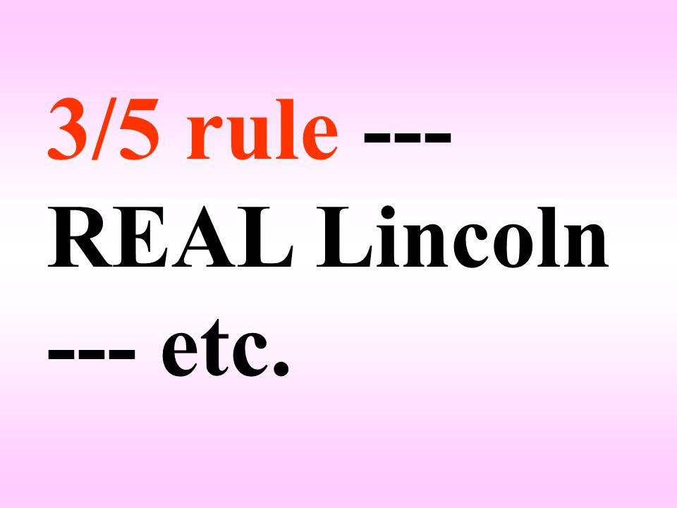 3/5 rule --- REAL Lincoln --- etc.