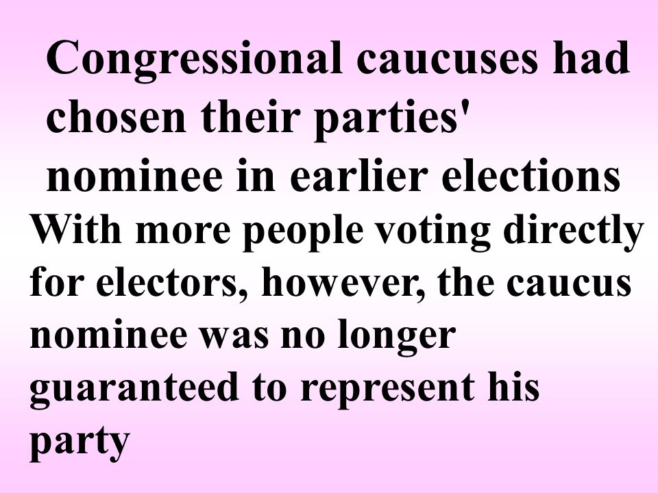 Congressional caucuses had chosen their parties nominee in earlier elections With more people voting directly for electors, however, the caucus nominee was no longer guaranteed to represent his party