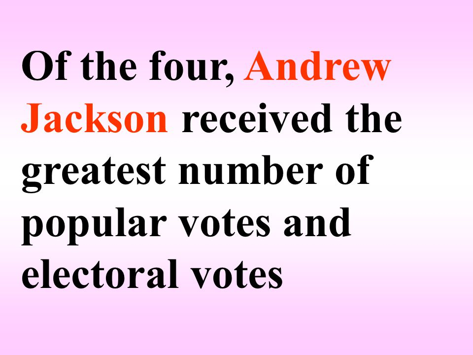 Of the four, Andrew Jackson received the greatest number of popular votes and electoral votes