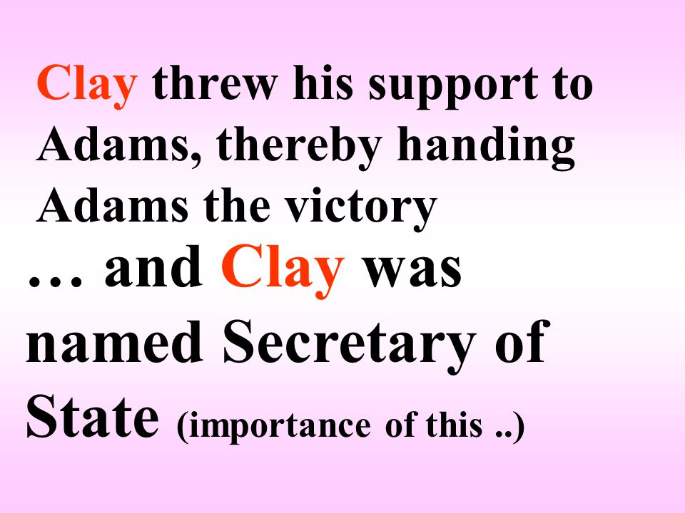 Clay threw his support to Adams, thereby handing Adams the victory … and Clay was named Secretary of State (importance of this..)