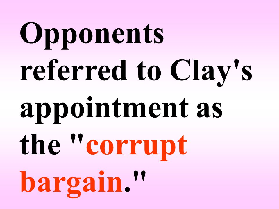 Opponents referred to Clay s appointment as the corrupt bargain.