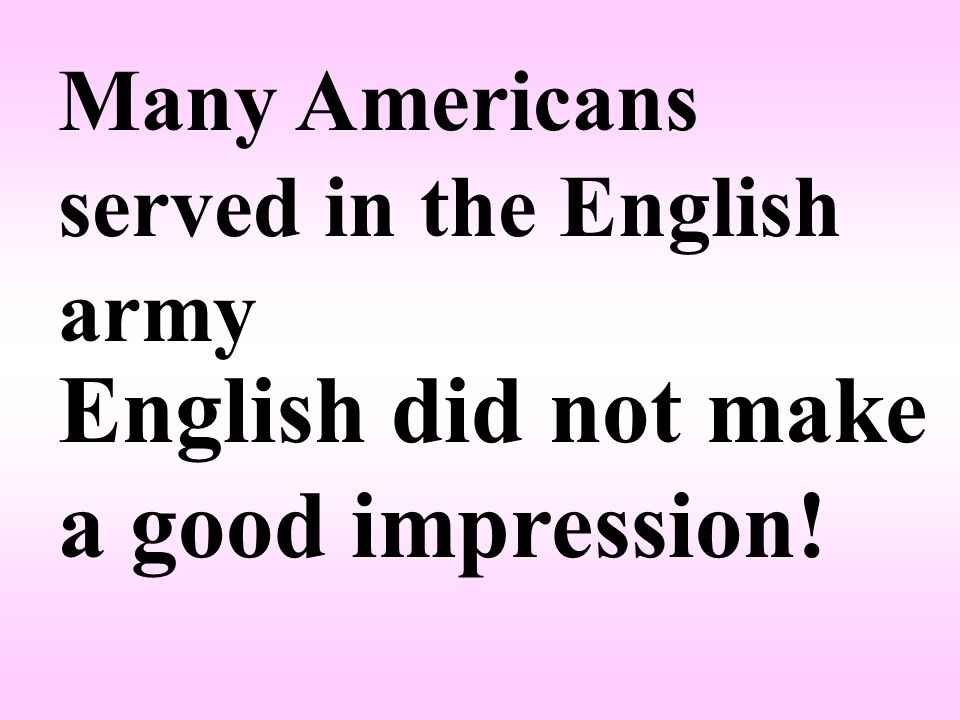 Many Americans served in the English army English did not make a good impression!