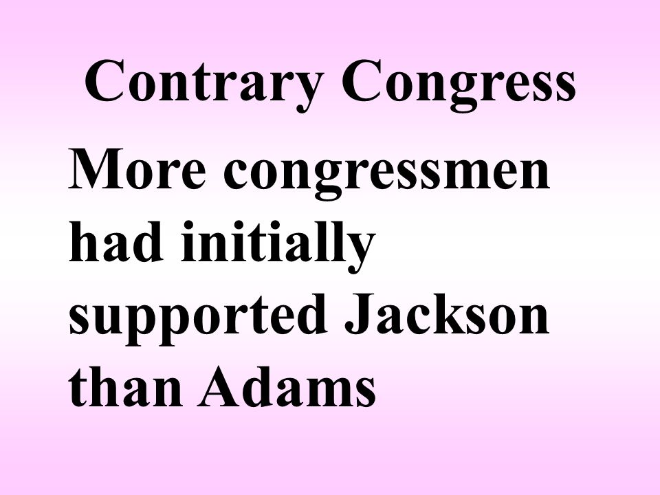 Contrary Congress More congressmen had initially supported Jackson than Adams