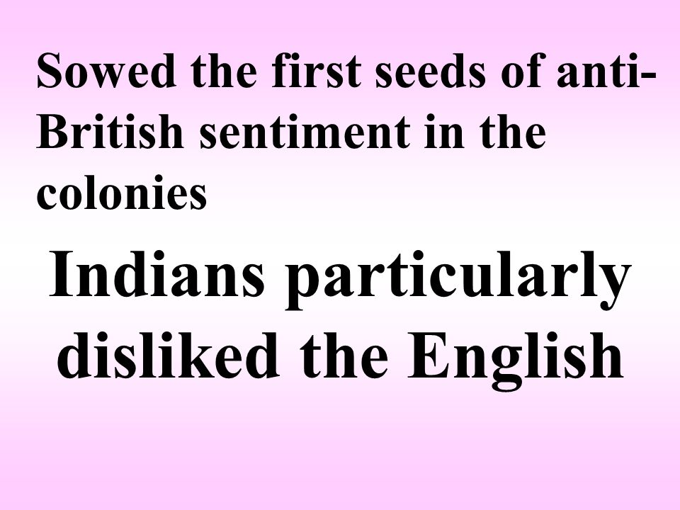 Sowed the first seeds of anti- British sentiment in the colonies Indians particularly disliked the English