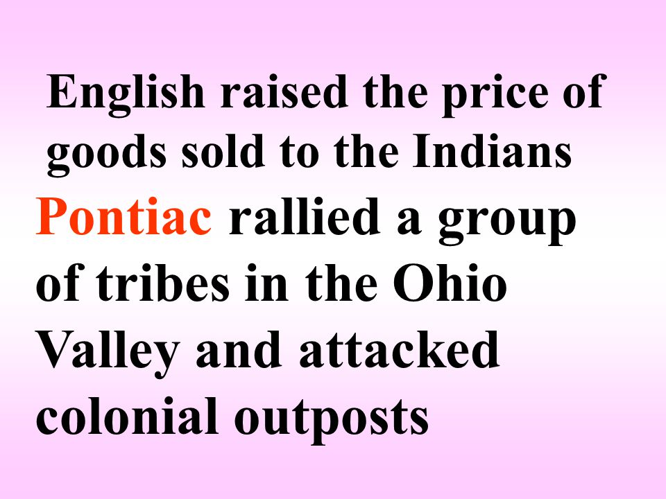 English raised the price of goods sold to the Indians Pontiac rallied a group of tribes in the Ohio Valley and attacked colonial outposts