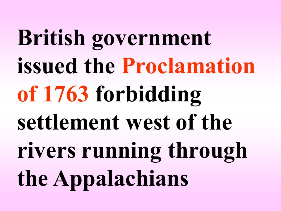British government issued the Proclamation of 1763 forbidding settlement west of the rivers running through the Appalachians