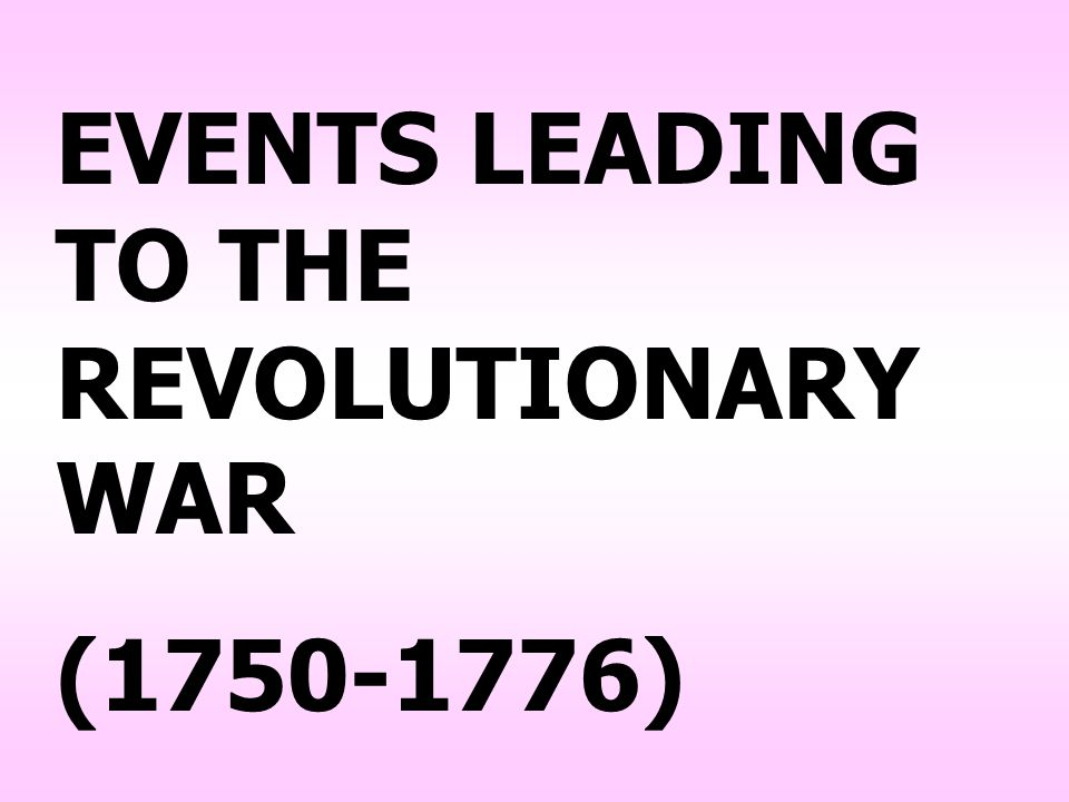 EVENTS LEADING TO THE REVOLUTIONARY WAR (1750-1776)