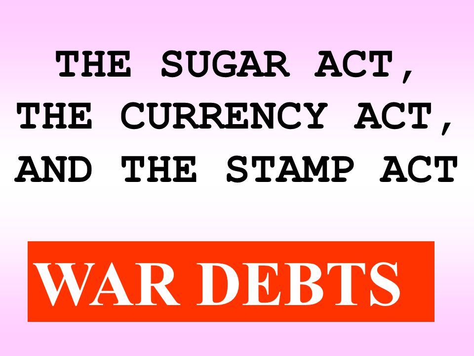 THE SUGAR ACT, THE CURRENCY ACT, AND THE STAMP ACT WAR DEBTS